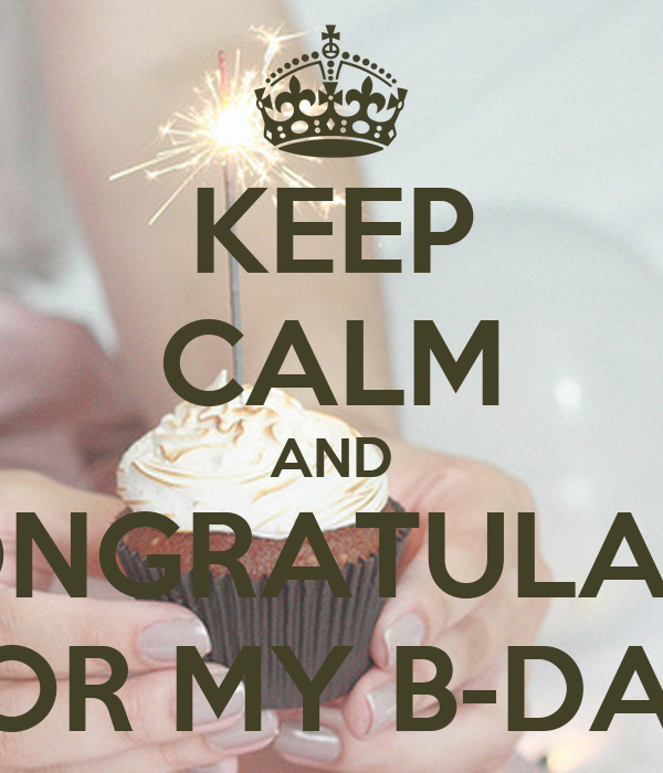 KEEP CALM AND CONGRATULATE  FOR MY B-DAY