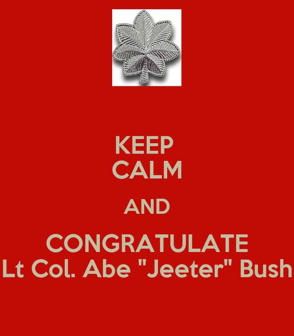 "KEEP  CALM AND CONGRATULATE Lt Col. Abe ""Jeeter"" Bush"
