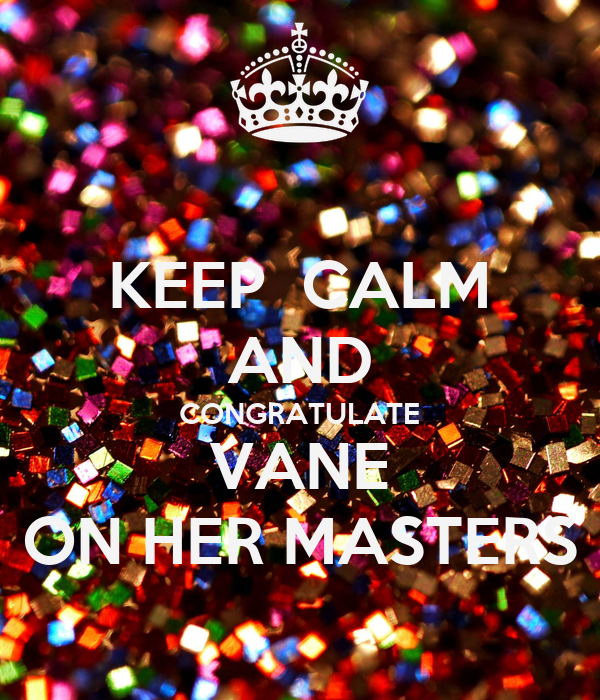 KEEP  CALM AND CONGRATULATE VANE ON HER MASTERS