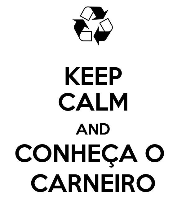 KEEP CALM AND CONHEÇA O  CARNEIRO
