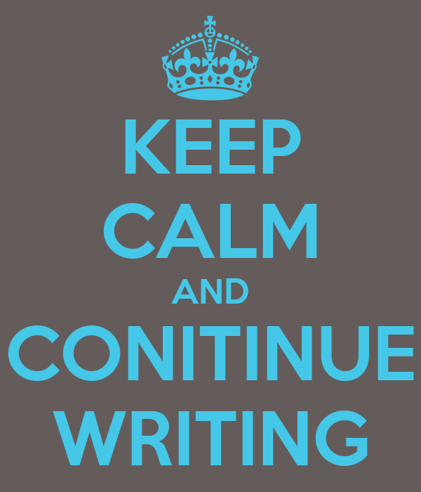 KEEP CALM AND CONITINUE WRITING