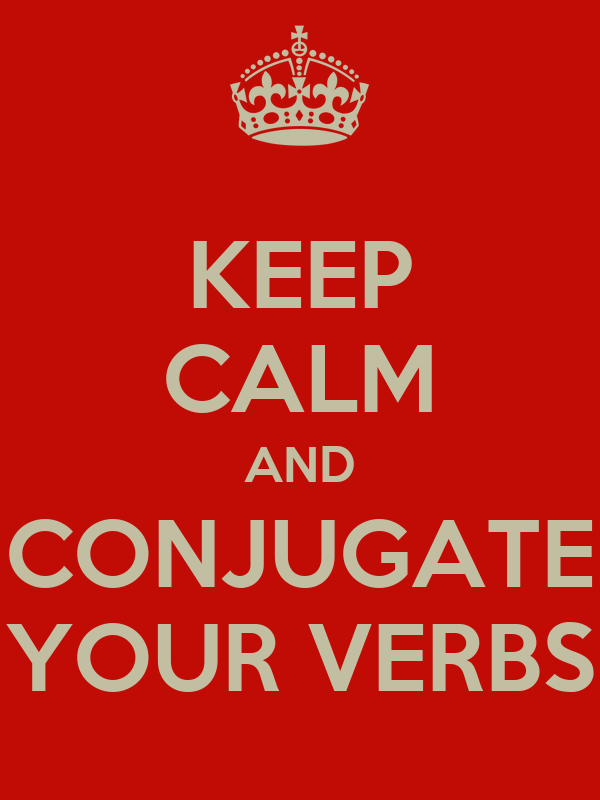 KEEP CALM AND CONJUGATE YOUR VERBS