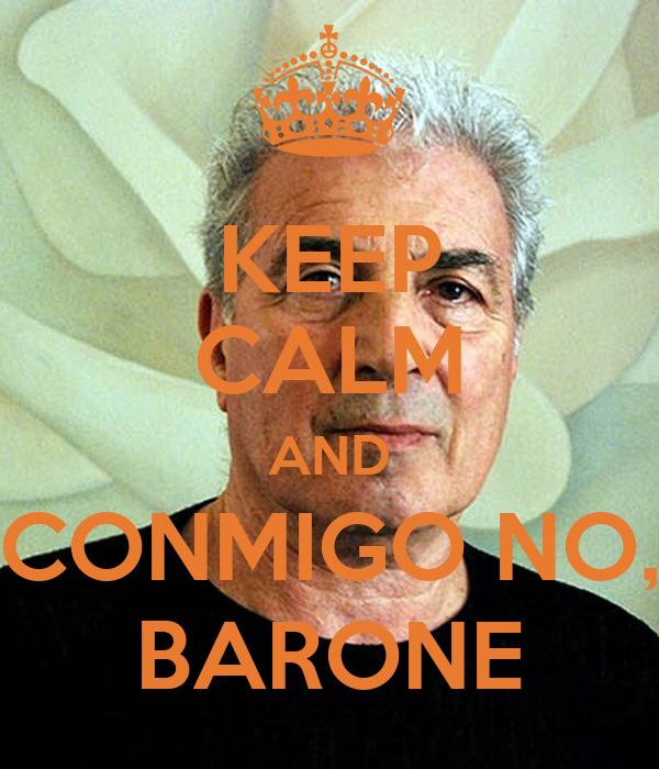KEEP CALM AND CONMIGO NO, BARONE