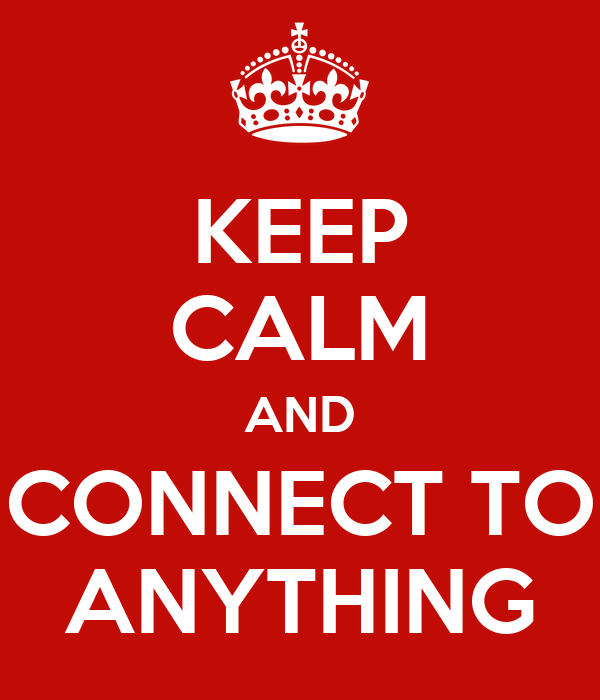 KEEP CALM AND CONNECT TO ANYTHING