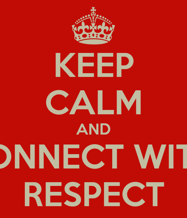 KEEP CALM AND CONNECT WITH  RESPECT