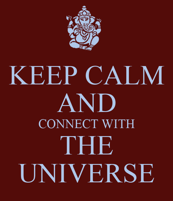 KEEP CALM AND CONNECT WITH THE UNIVERSE