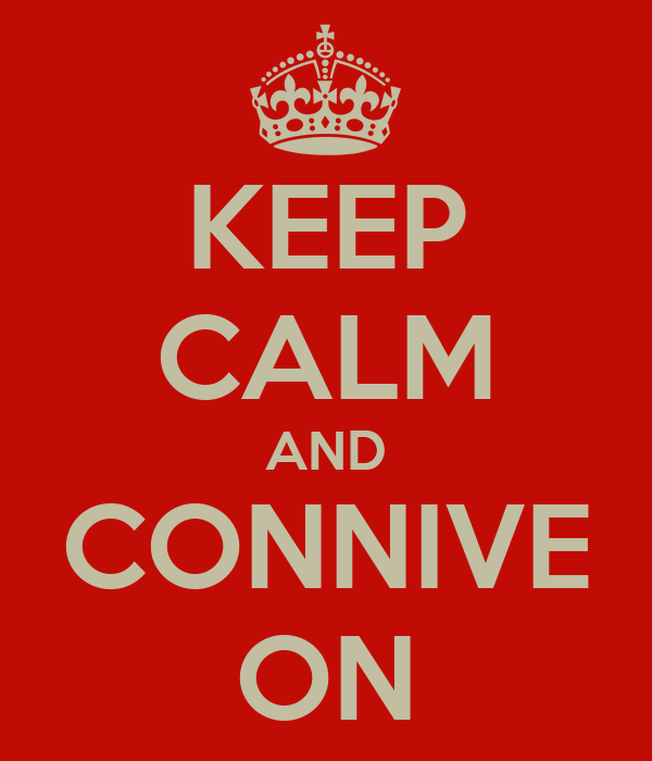 KEEP CALM AND CONNIVE ON