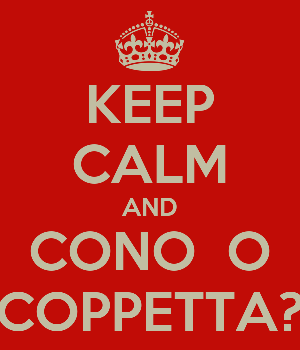 KEEP CALM AND CONO  O COPPETTA?