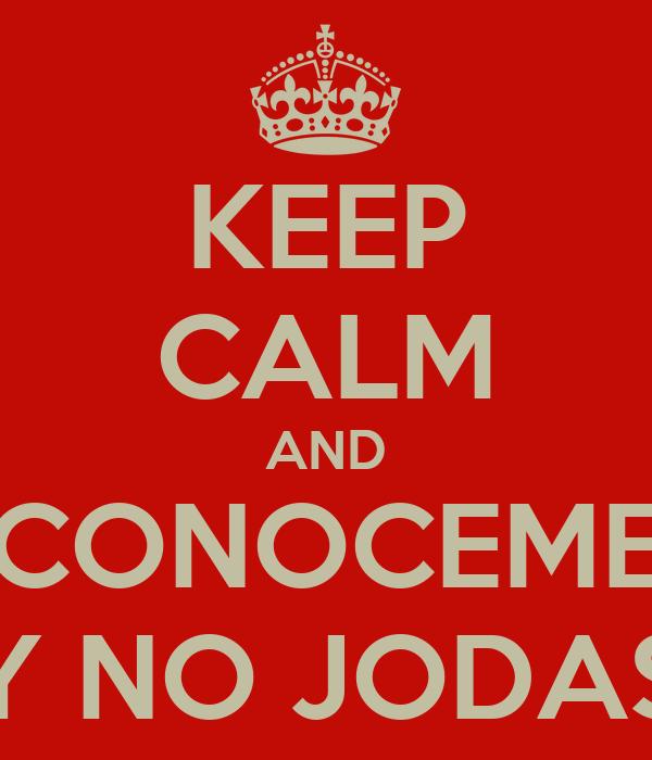 KEEP CALM AND CONOCEME Y NO JODAS