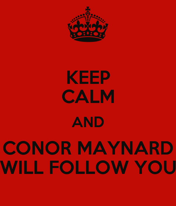 KEEP CALM AND CONOR MAYNARD WILL FOLLOW YOU