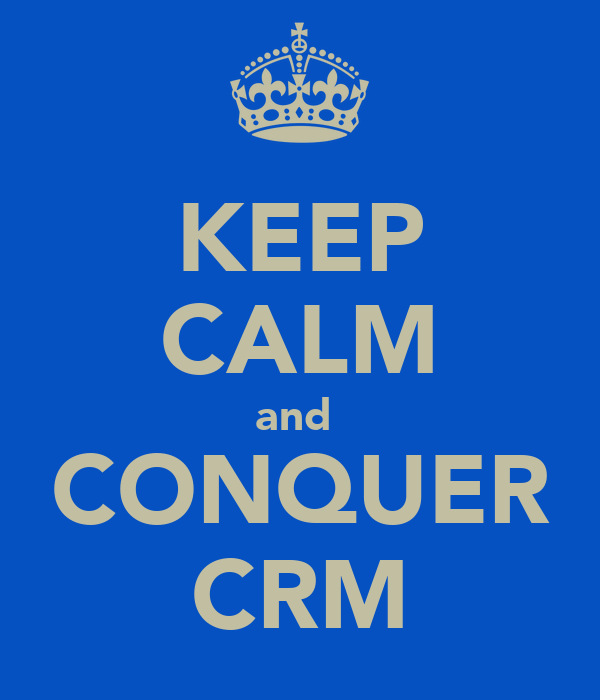 KEEP CALM and  CONQUER CRM
