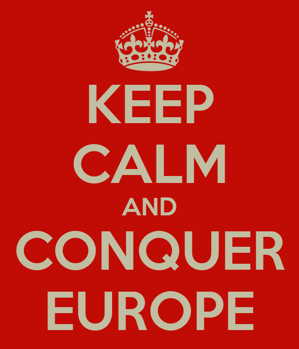 KEEP CALM AND CONQUER EUROPE