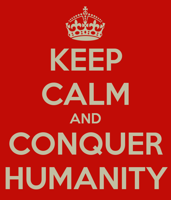KEEP CALM AND CONQUER HUMANITY