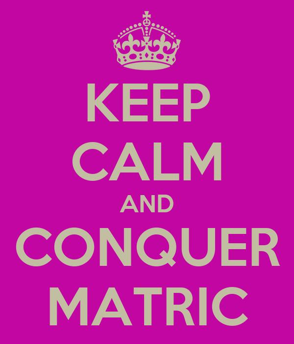 KEEP CALM AND CONQUER MATRIC