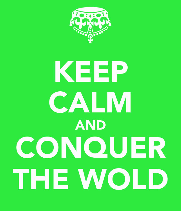 KEEP CALM AND CONQUER THE WOLD