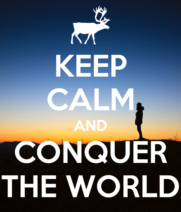 KEEP CALM AND CONQUER THE WORLD