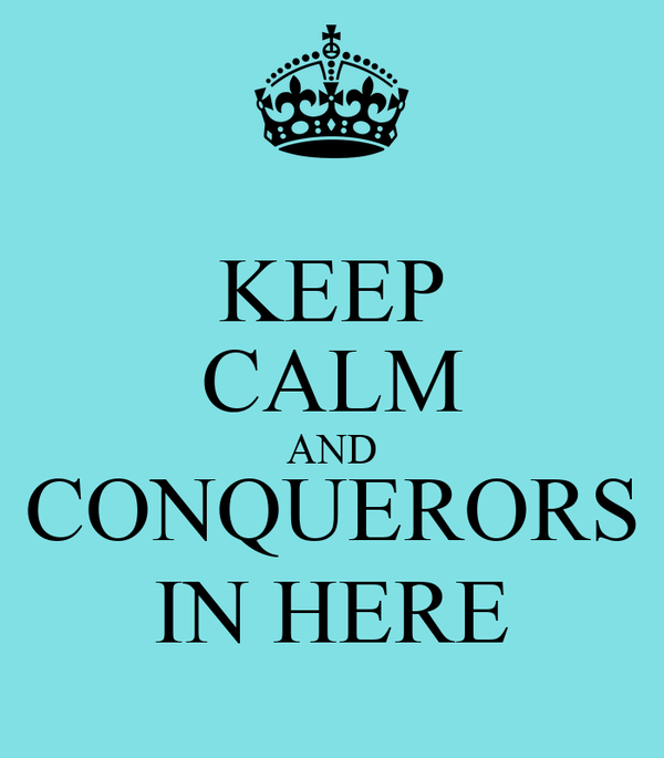 KEEP CALM AND CONQUERORS IN HERE
