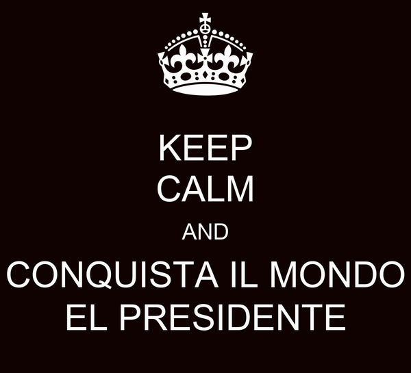 KEEP CALM AND CONQUISTA IL MONDO EL PRESIDENTE