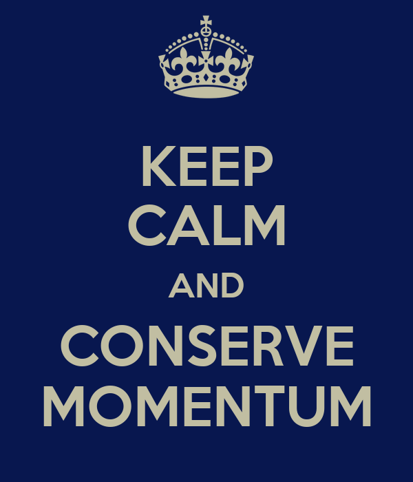 KEEP CALM AND CONSERVE MOMENTUM