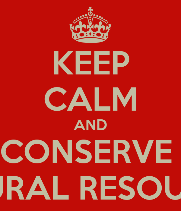 KEEP CALM AND CONSERVE  NATURAL RESOURCES