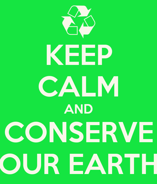 KEEP CALM AND CONSERVE OUR EARTH