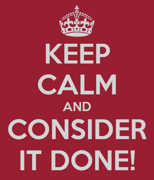 KEEP CALM AND CONSIDER IT DONE!