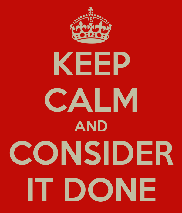 KEEP CALM AND CONSIDER IT DONE