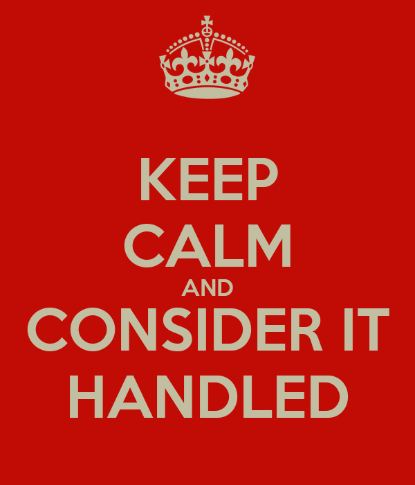 KEEP CALM AND CONSIDER IT HANDLED