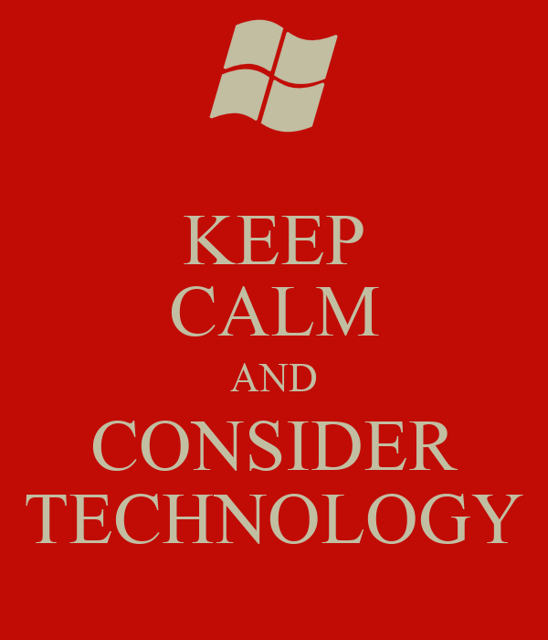 KEEP CALM AND CONSIDER TECHNOLOGY