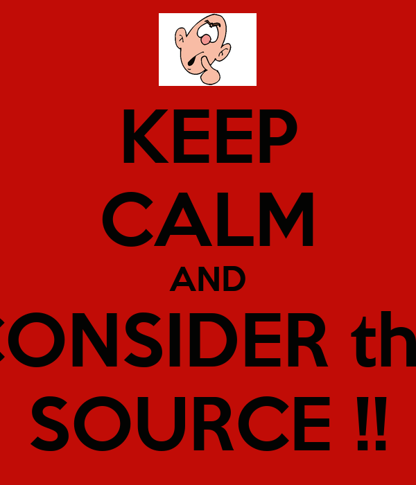 KEEP CALM AND CONSIDER the SOURCE !!