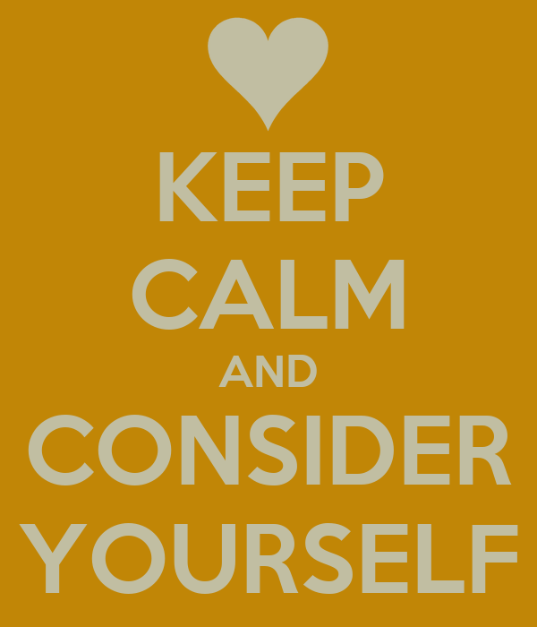 KEEP CALM AND CONSIDER YOURSELF