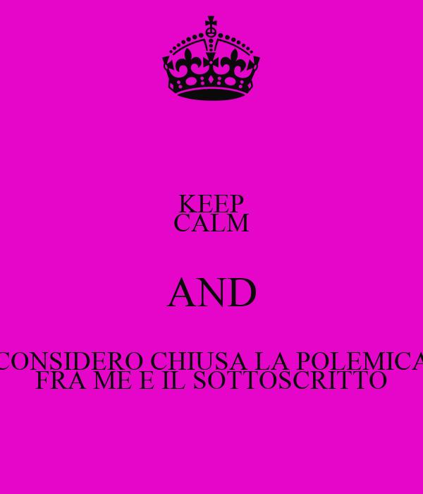 KEEP CALM AND CONSIDERO CHIUSA LA POLEMICA FRA ME E IL SOTTOSCRITTO