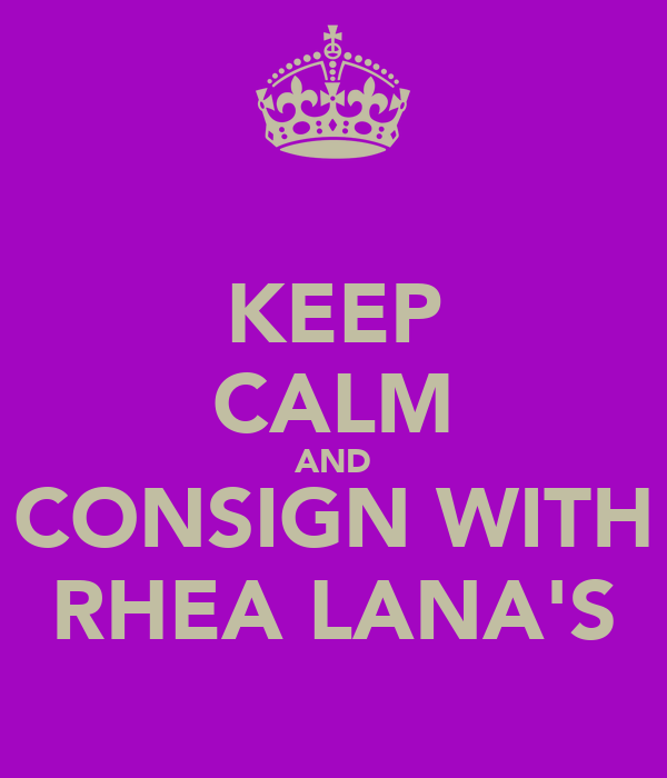 KEEP CALM AND CONSIGN WITH RHEA LANA'S