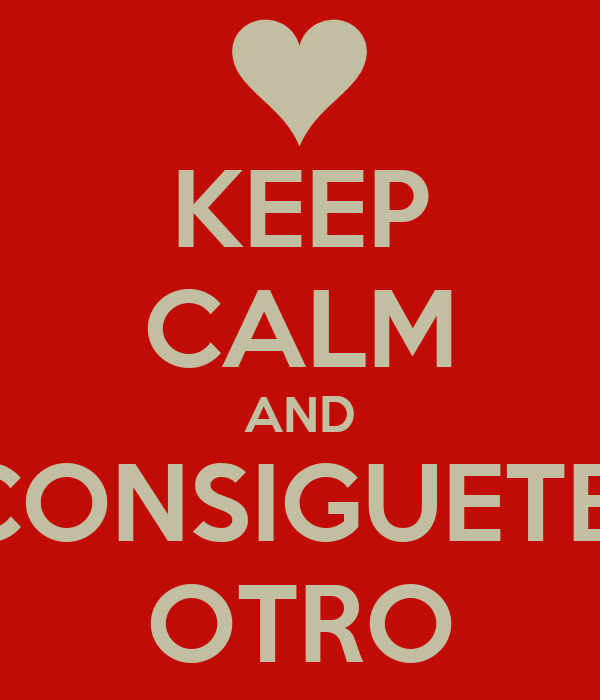 KEEP CALM AND CONSIGUETE  OTRO