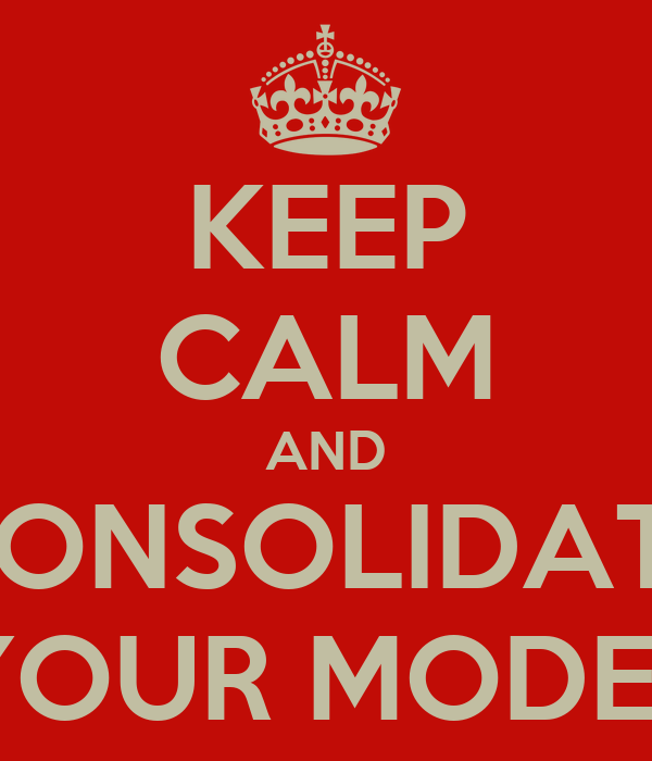 KEEP CALM AND CONSOLIDATE YOUR MODEL