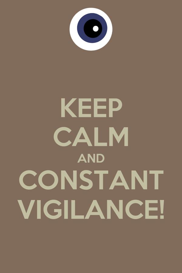 KEEP CALM AND CONSTANT VIGILANCE!