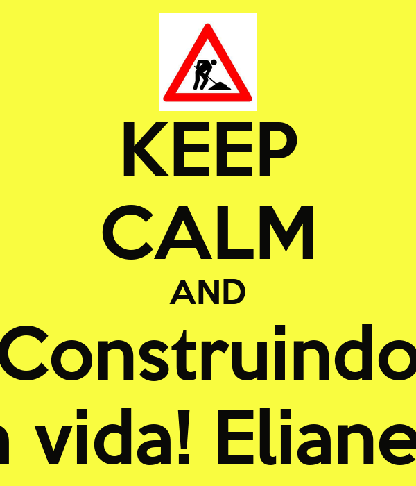 KEEP CALM AND Construindo a vida! Eliane