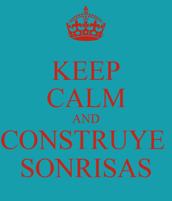 KEEP CALM AND CONSTRUYE  SONRISAS