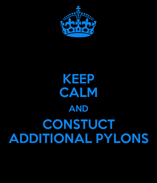 KEEP CALM AND CONSTUCT ADDITIONAL PYLONS