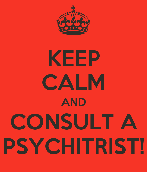 KEEP CALM AND CONSULT A PSYCHITRIST!