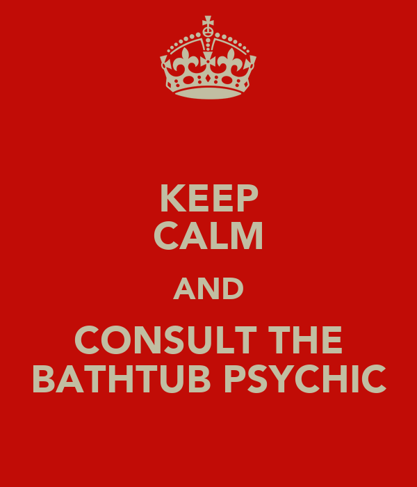 KEEP CALM AND CONSULT THE BATHTUB PSYCHIC