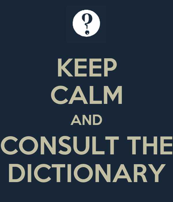 KEEP CALM AND CONSULT THE DICTIONARY