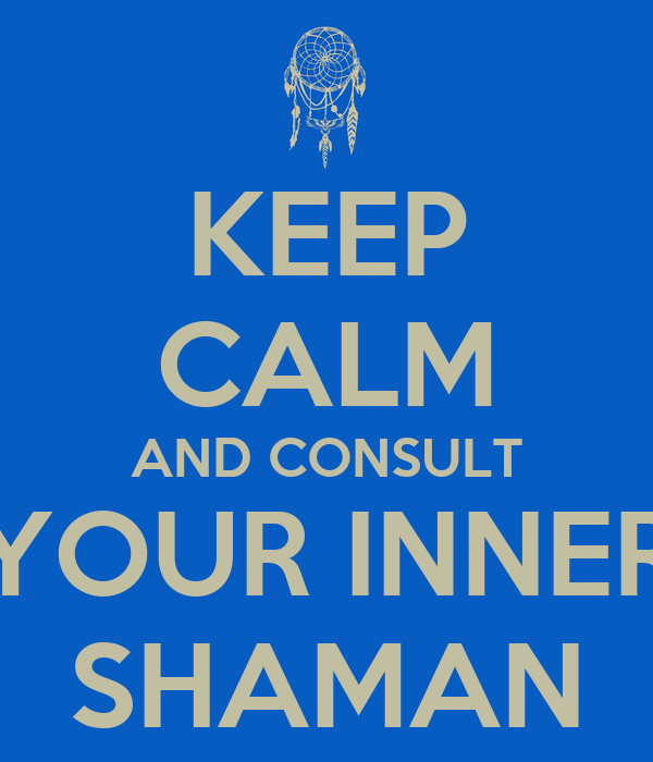 KEEP CALM AND CONSULT YOUR INNER SHAMAN