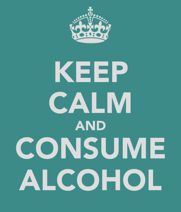 KEEP CALM AND CONSUME ALCOHOL