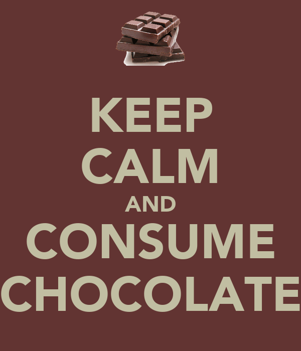 KEEP CALM AND CONSUME CHOCOLATE
