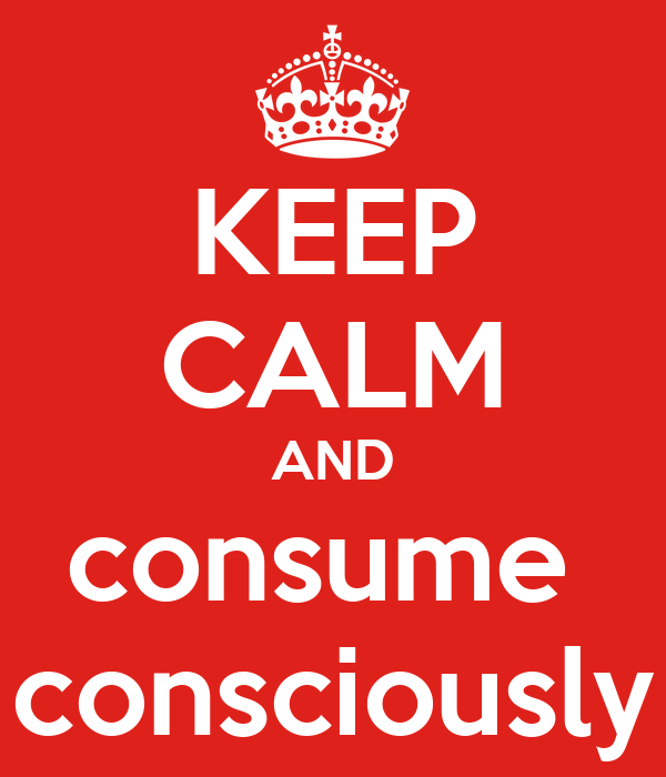 KEEP CALM AND consume  consciously
