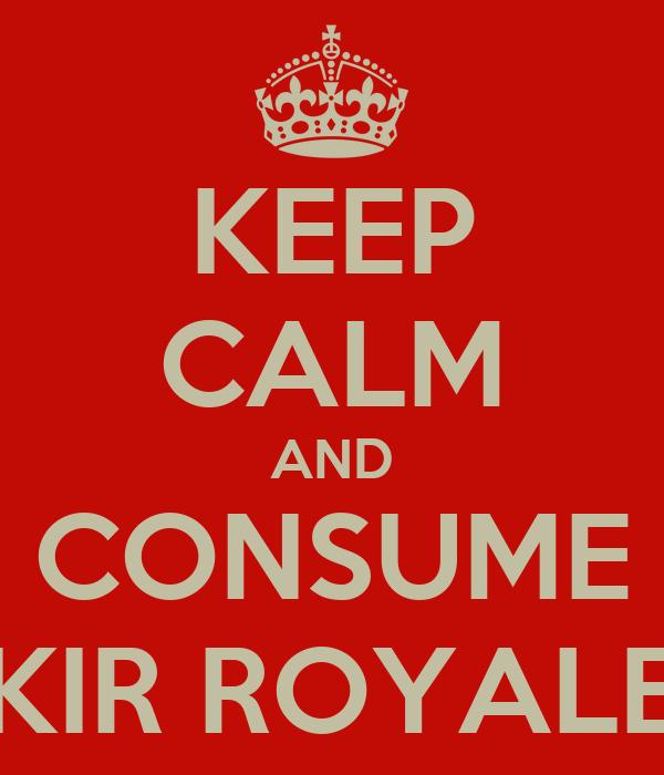 KEEP CALM AND CONSUME KIR ROYALE