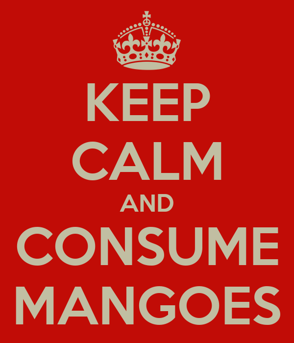 KEEP CALM AND CONSUME MANGOES