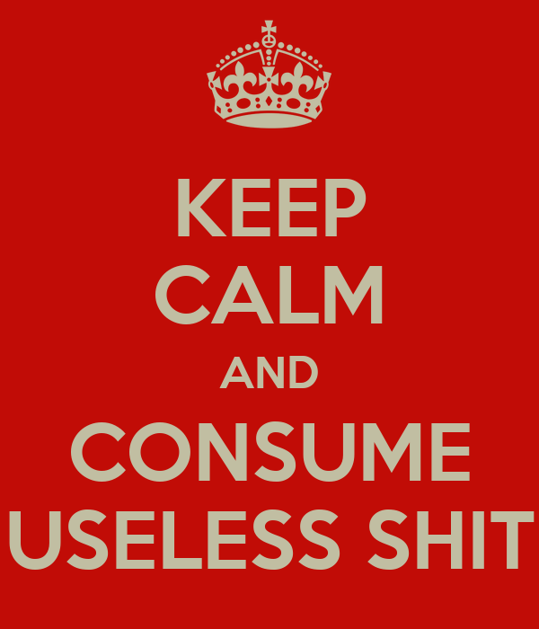 KEEP CALM AND CONSUME USELESS SHIT