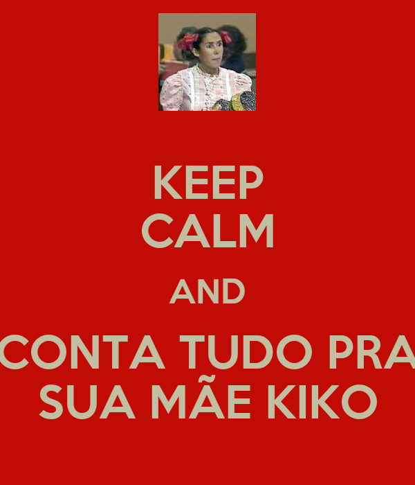 KEEP CALM AND CONTA TUDO PRA SUA MÃE KIKO